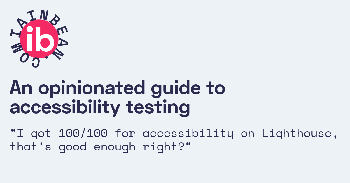 An opinionated guide to accessibility testing /// Iain Bean